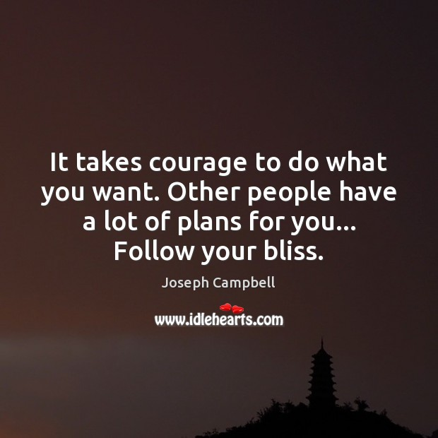 It takes courage to do what you want. Other people have a Joseph Campbell Picture Quote