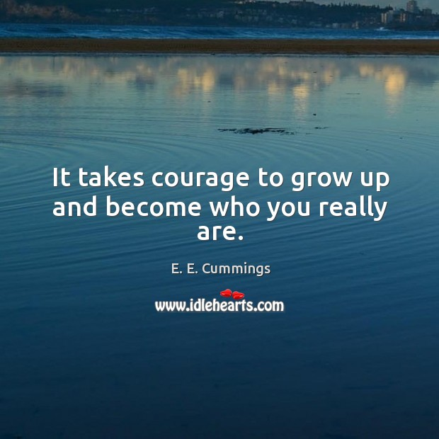 Image, It takes courage to grow up and become who you really are.