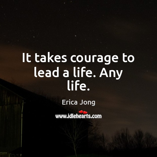 It takes courage to lead a life. Any life. Image