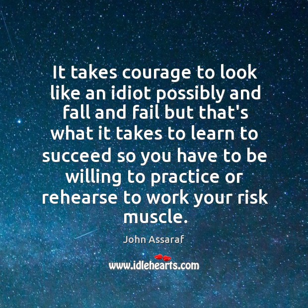 It takes courage to look like an idiot possibly and fall and John Assaraf Picture Quote