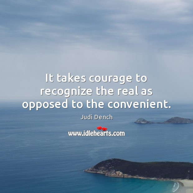 It takes courage to recognize the real as opposed to the convenient. Judi Dench Picture Quote