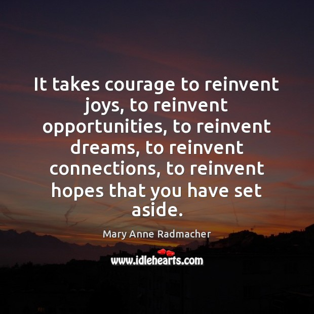 It takes courage to reinvent joys, to reinvent opportunities, to reinvent dreams, Mary Anne Radmacher Picture Quote