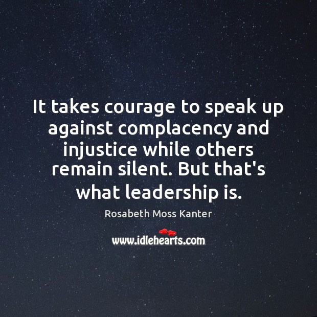 It takes courage to speak up against complacency and injustice while others Leadership Quotes Image