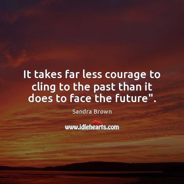 "It takes far less courage to cling to the past than it does to face the future"". Image"