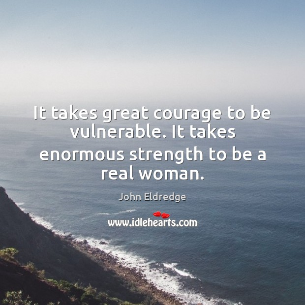 It takes great courage to be vulnerable. It takes enormous strength to be a real woman. Image