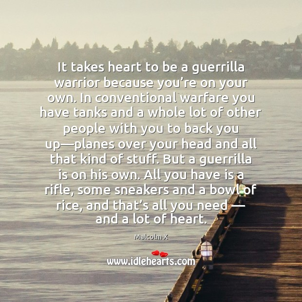 It takes heart to be a guerrilla warrior because you're on Malcolm X Picture Quote
