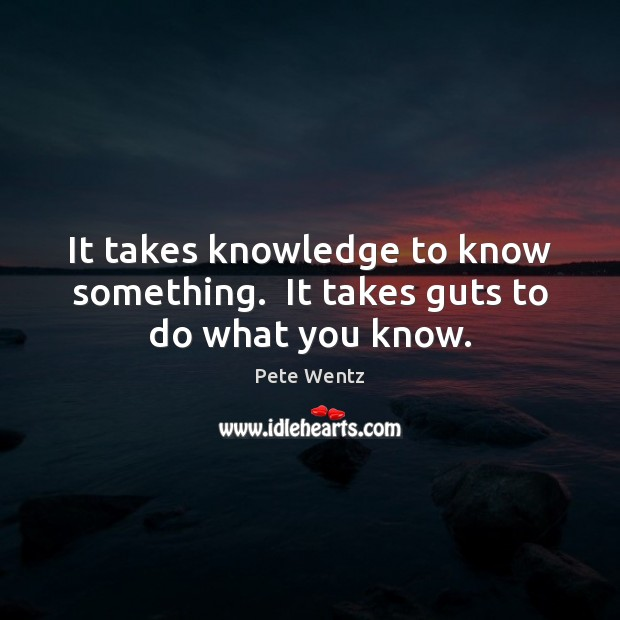 Image, It takes knowledge to know something.  It takes guts to do what you know.
