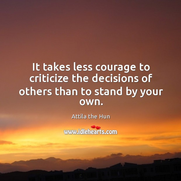 Image, It takes less courage to criticize the decisions of others than to stand by your own.