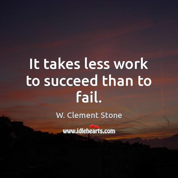 Image, It takes less work to succeed than to fail.