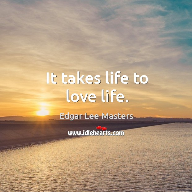 It takes life to love life. Edgar Lee Masters Picture Quote