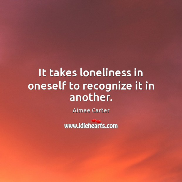Image, It takes loneliness in oneself to recognize it in another.