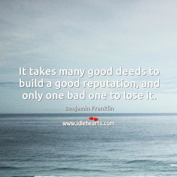 It takes many good deeds to build a good reputation, and only one bad one to lose it. Image