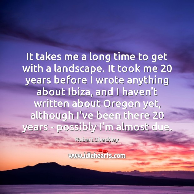 It takes me a long time to get with a landscape. It Robert Sheckley Picture Quote