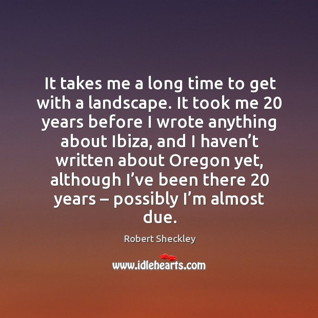 It takes me a long time to get with a landscape. It took me 20 years before I wrote anything about ibiza Robert Sheckley Picture Quote