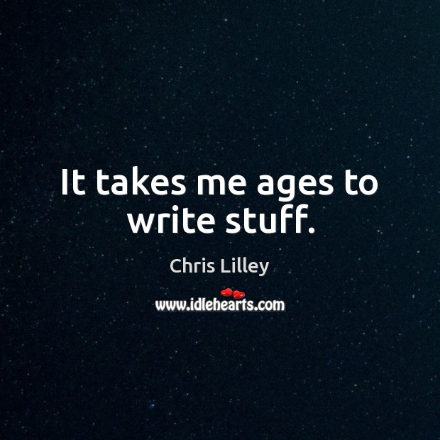 It takes me ages to write stuff. Chris Lilley Picture Quote