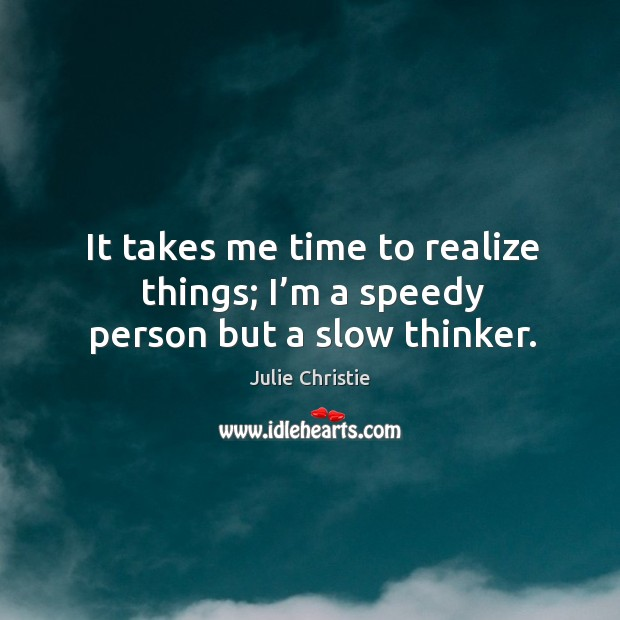 It takes me time to realize things; I'm a speedy person but a slow thinker. Julie Christie Picture Quote