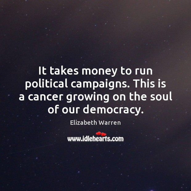 It takes money to run political campaigns. This is a cancer growing Elizabeth Warren Picture Quote