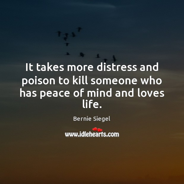 Image, It takes more distress and poison to kill someone who has peace of mind and loves life.