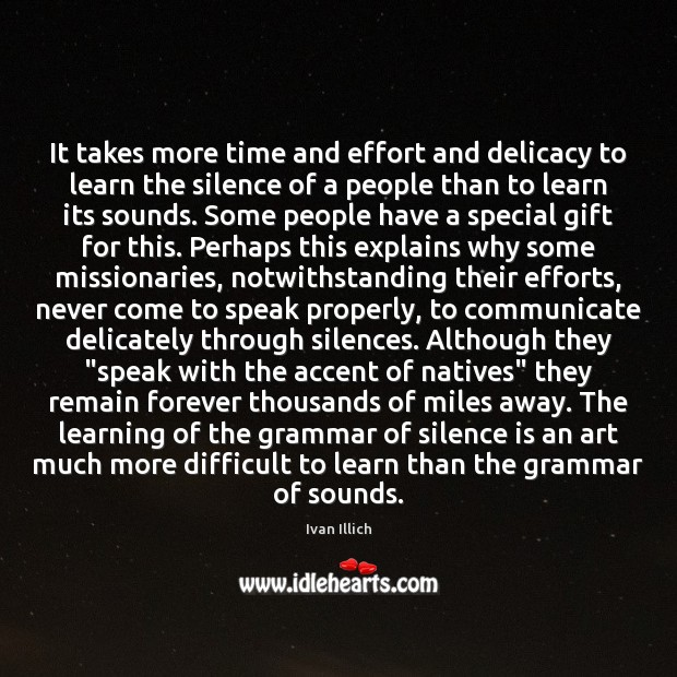 It takes more time and effort and delicacy to learn the silence Effort Quotes Image
