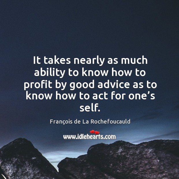 Image, It takes nearly as much ability to know how to profit by good advice as to know how to act for one's self.