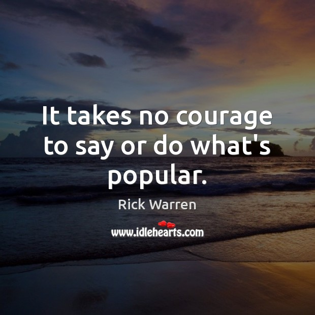 It takes no courage to say or do what's popular. Image