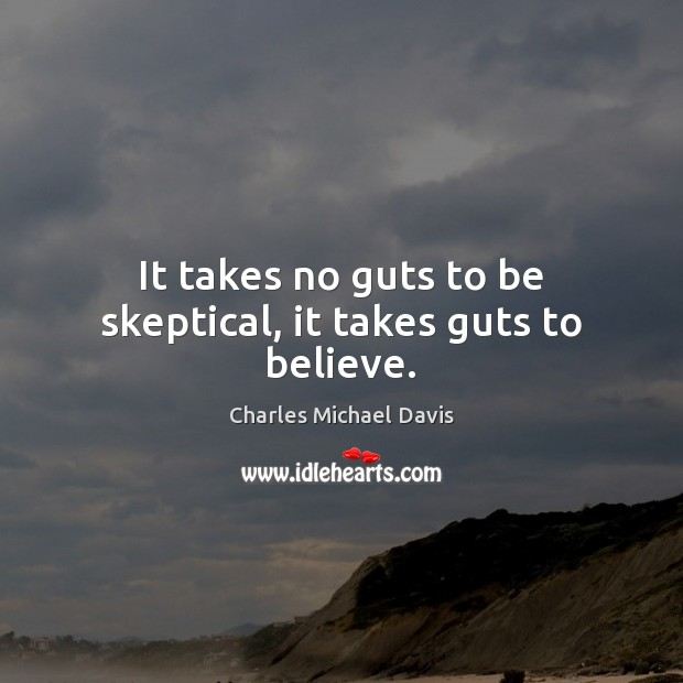 It takes no guts to be skeptical, it takes guts to believe. Image