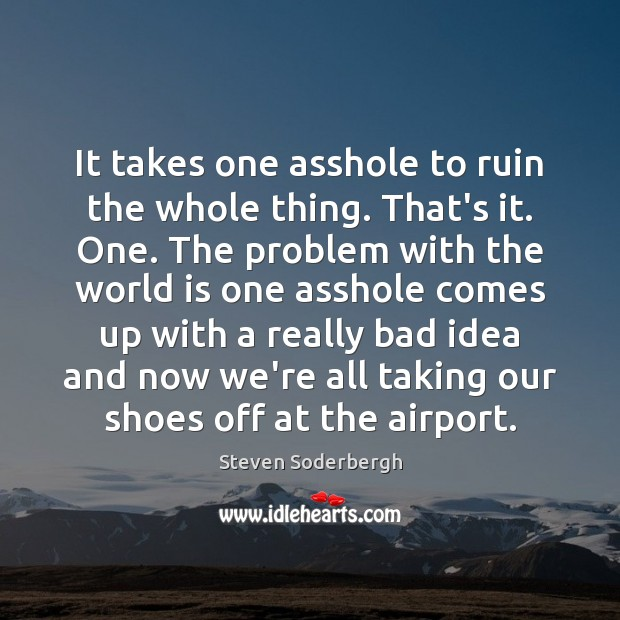 It takes one asshole to ruin the whole thing. That's it. One. World Quotes Image