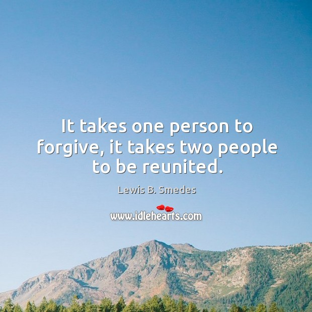 It takes one person to forgive, it takes two people to be reunited. Lewis B. Smedes Picture Quote