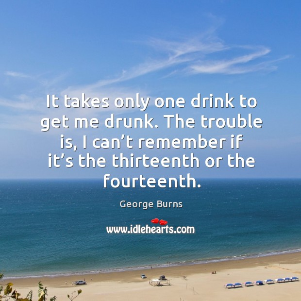 Image, It takes only one drink to get me drunk. The trouble is, I can't remember if it's the thirteenth or the fourteenth.