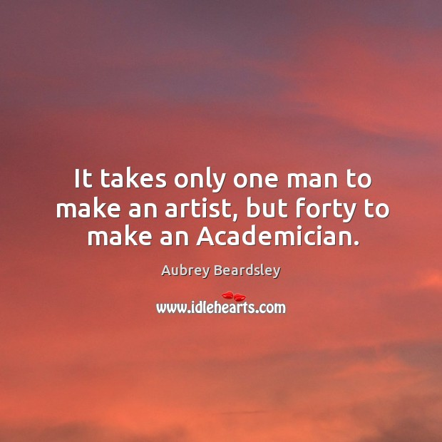 Image, It takes only one man to make an artist, but forty to make an Academician.