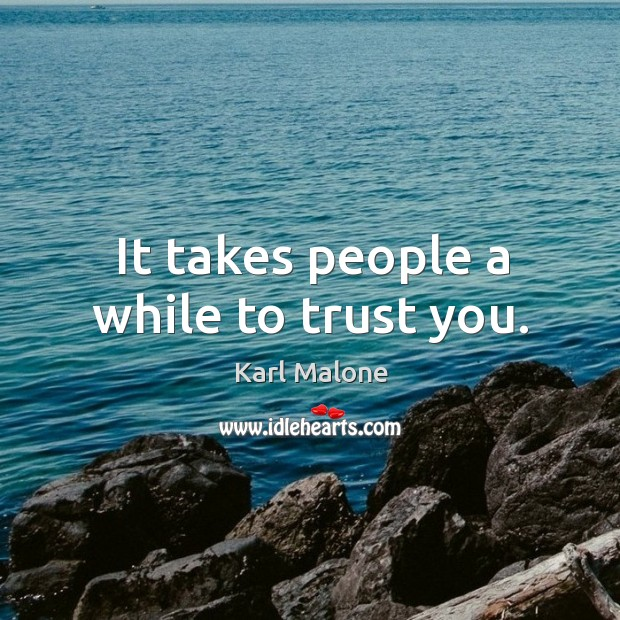 It takes people a while to trust you. Image
