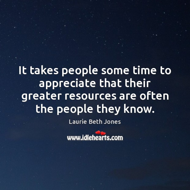 It takes people some time to appreciate that their greater resources are Laurie Beth Jones Picture Quote