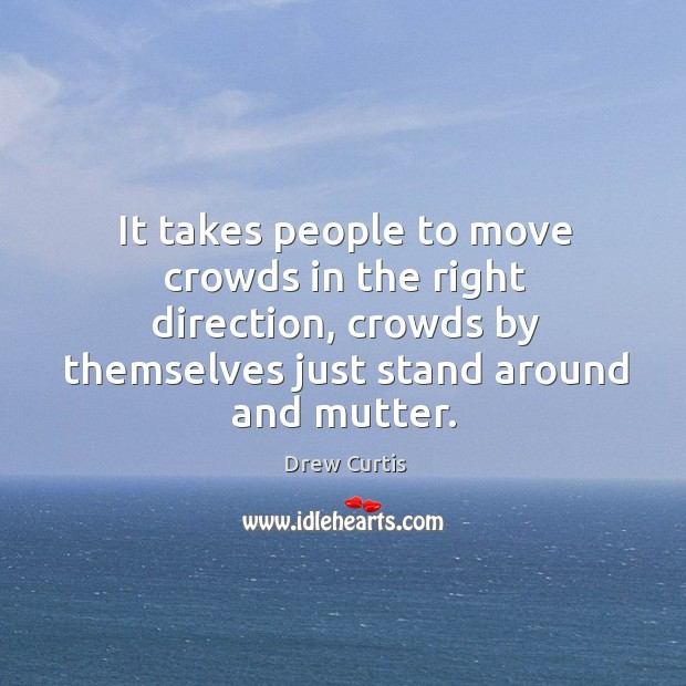 It takes people to move crowds in the right direction, crowds by themselves just stand around and mutter. Drew Curtis Picture Quote