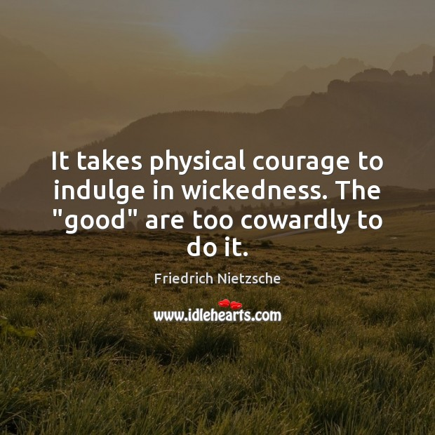 """Image, It takes physical courage to indulge in wickedness. The """"good"""" are too cowardly to do it."""