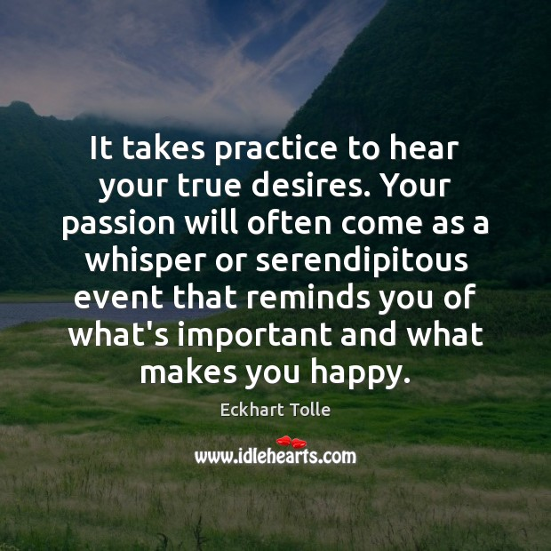 It takes practice to hear your true desires. Your passion will often Image