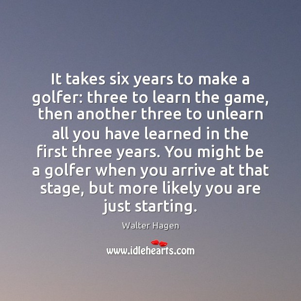 Image, It takes six years to make a golfer: three to learn the
