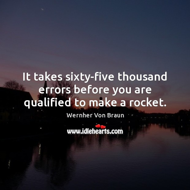 It takes sixty-five thousand errors before you are qualified to make a rocket. Wernher Von Braun Picture Quote