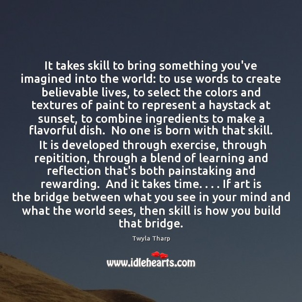 It takes skill to bring something you've imagined into the world: to Twyla Tharp Picture Quote