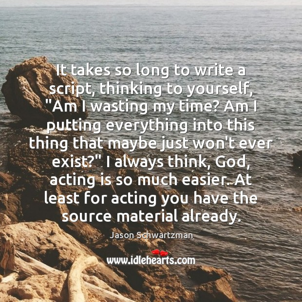 """Image, It takes so long to write a script, thinking to yourself, """"Am"""