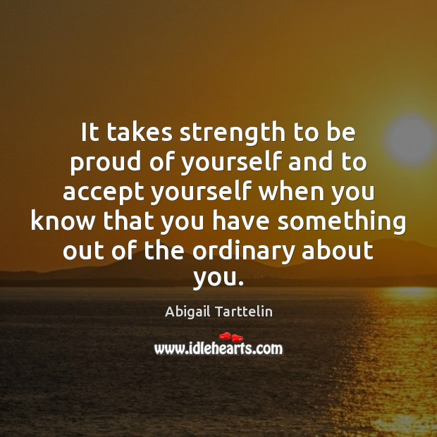 It takes strength to be proud of yourself and to accept yourself Proud Quotes Image