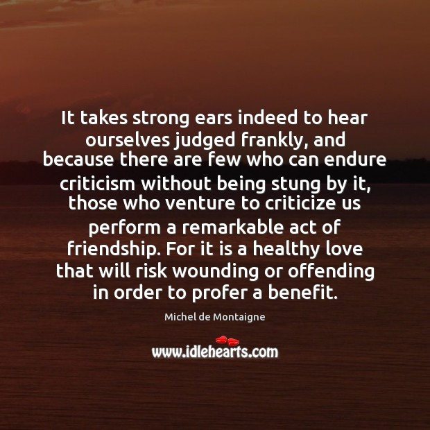 It takes strong ears indeed to hear ourselves judged frankly, and because Michel de Montaigne Picture Quote