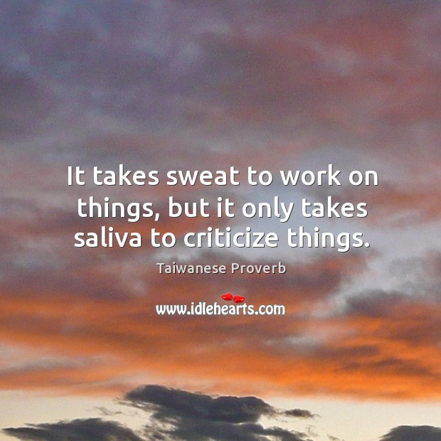 It takes sweat to work on things, but it only takes saliva to criticize things. Taiwanese Proverbs Image
