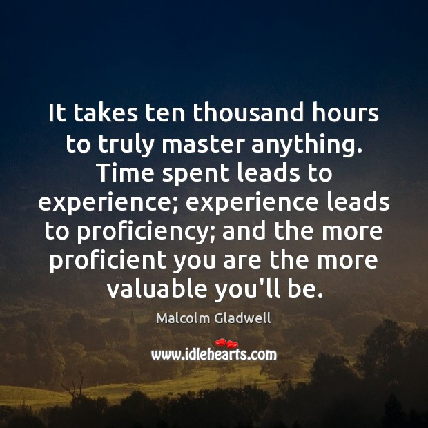 It takes ten thousand hours to truly master anything. Time spent leads Malcolm Gladwell Picture Quote