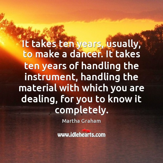 It takes ten years, usually, to make a dancer. It takes ten Martha Graham Picture Quote