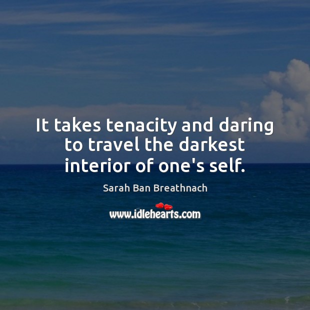 It takes tenacity and daring to travel the darkest interior of one's self. Sarah Ban Breathnach Picture Quote