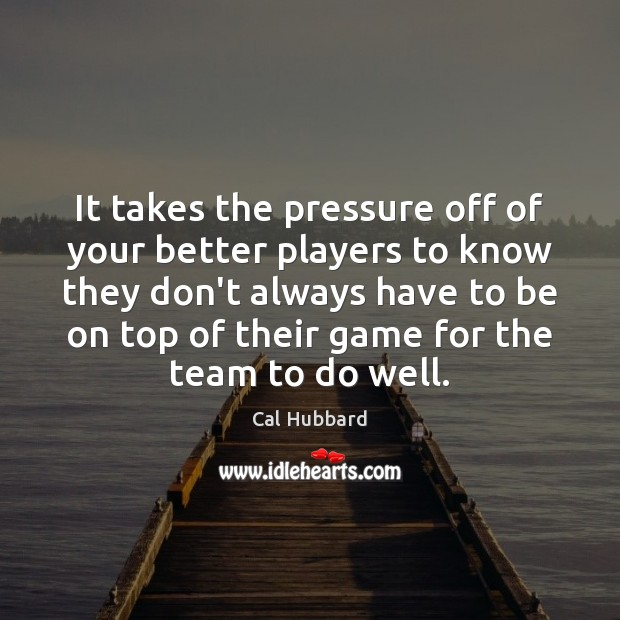 Image, It takes the pressure off of your better players to know they