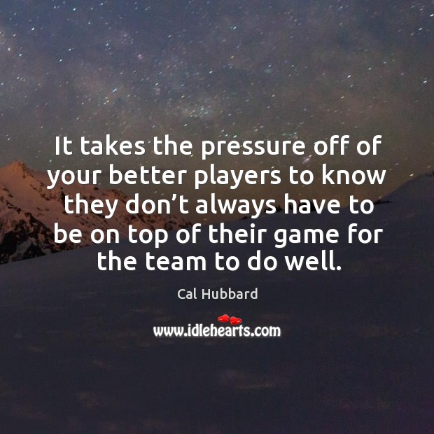 It takes the pressure off of your better players to know they don't always have to be on top of their Image