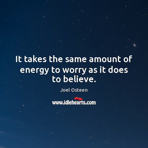 Image, It takes the same amount of energy to worry as it does to believe.