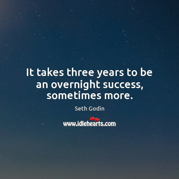 It takes three years to be an overnight success, sometimes more. Image