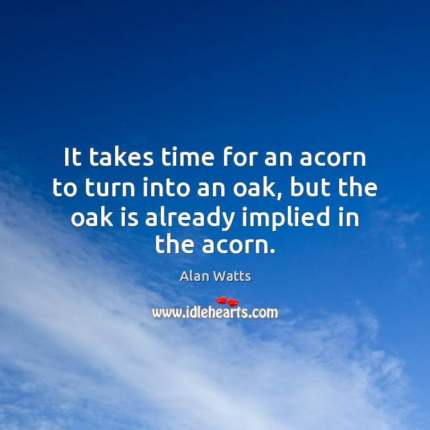 It takes time for an acorn to turn into an oak, but Image